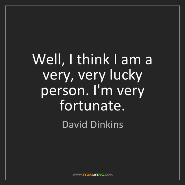 David Dinkins: Well, I think I am a very, very lucky person. I'm very...