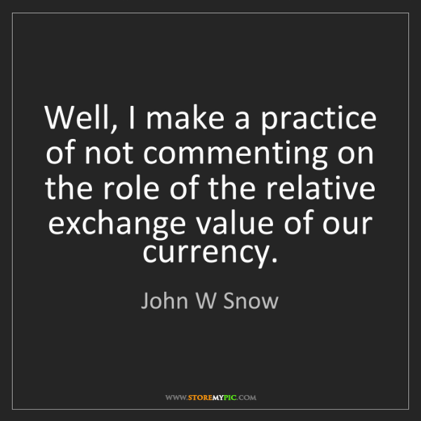 John W Snow: Well, I make a practice of not commenting on the role...