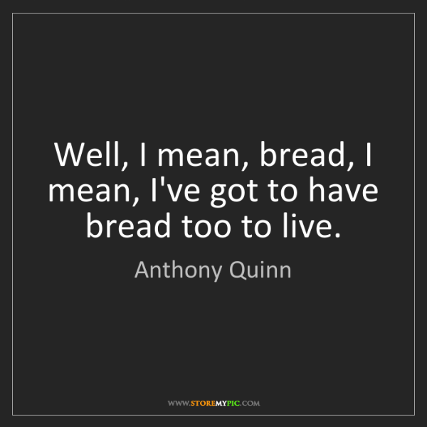 Anthony Quinn: Well, I mean, bread, I mean, I've got to have bread too...