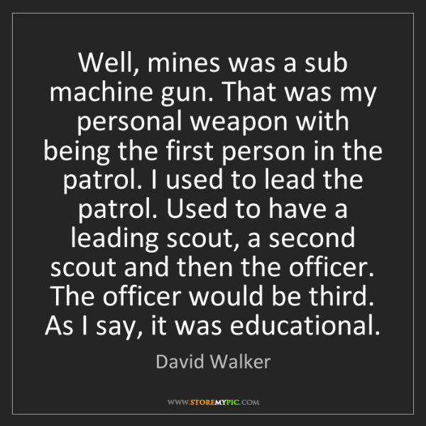 David Walker: Well, mines was a sub machine gun. That was my personal...