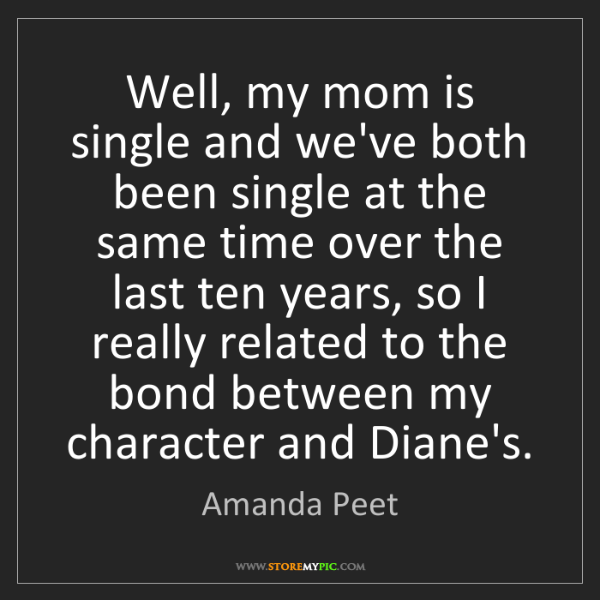Amanda Peet: Well, my mom is single and we've both been single at...