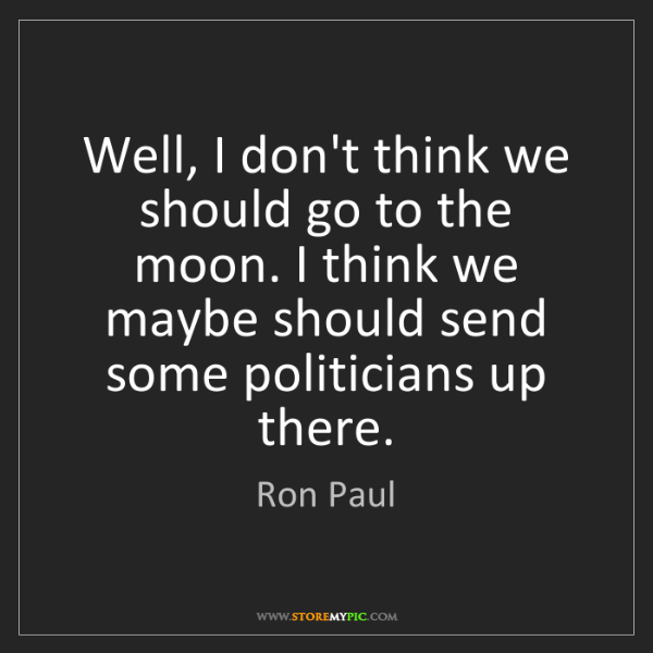 Ron Paul: Well, I don't think we should go to the moon. I think...