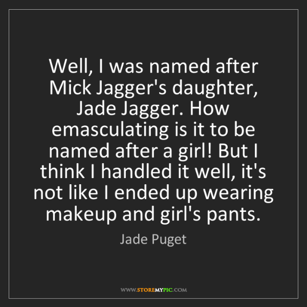 Jade Puget: Well, I was named after Mick Jagger's daughter, Jade...