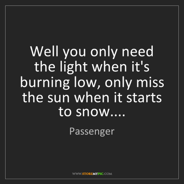 Passenger: Well you only need the light when it's burning low, only...