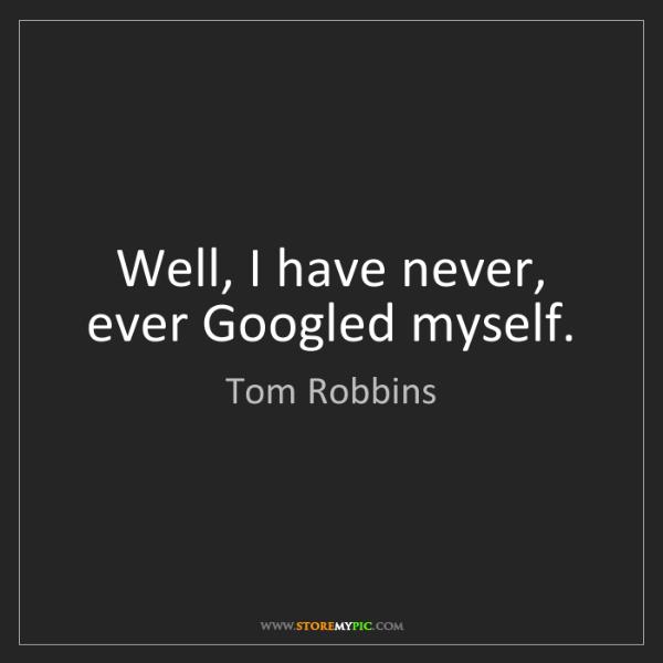 Tom Robbins: Well, I have never, ever Googled myself.