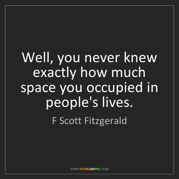 F Scott Fitzgerald: Well, you never knew exactly how much space you occupied...