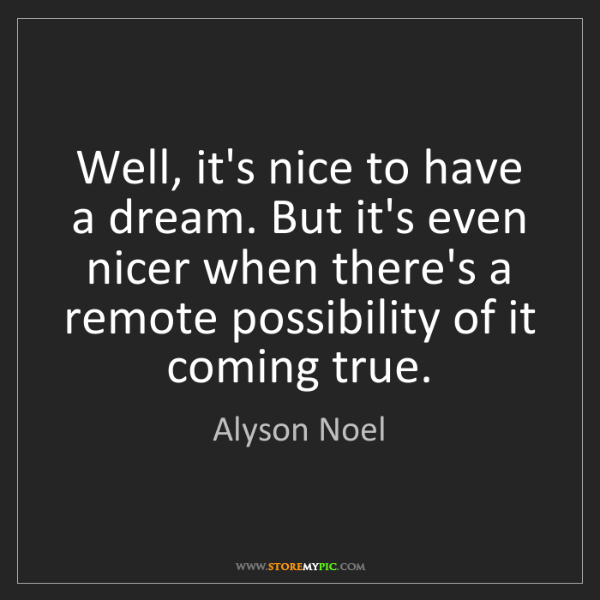 Alyson Noel: Well, it's nice to have a dream. But it's even nicer...
