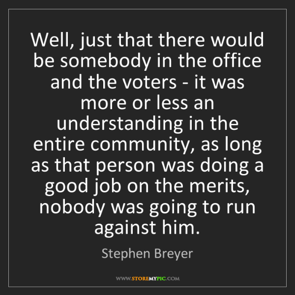 Stephen Breyer: Well, just that there would be somebody in the office...