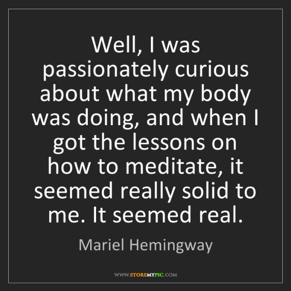 Mariel Hemingway: Well, I was passionately curious about what my body was...