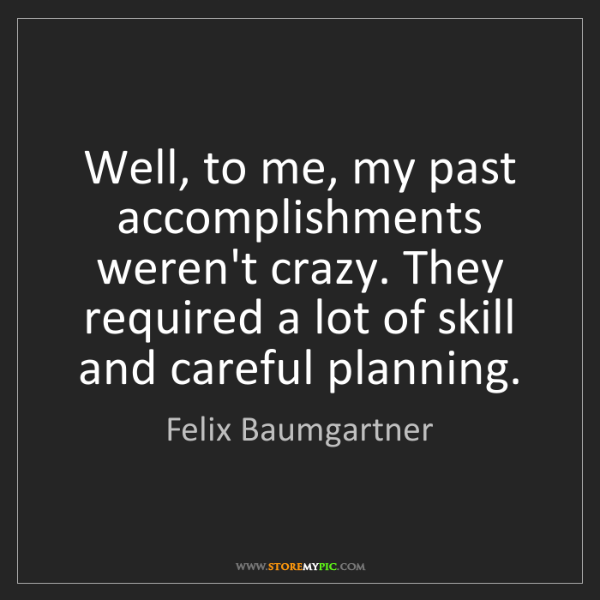 Felix Baumgartner: Well, to me, my past accomplishments weren't crazy. They...