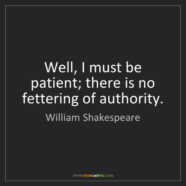 William Shakespeare: Well, I must be patient; there is no fettering of authority.