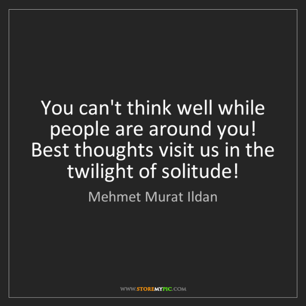 Mehmet Murat Ildan: You can't think well while people are around you! Best...