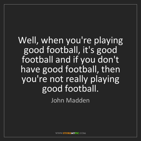 John Madden: Well, when you're playing good football, it's good football...