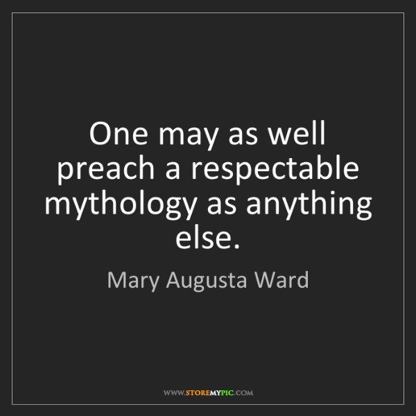 Mary Augusta Ward: One may as well preach a respectable mythology as anything...