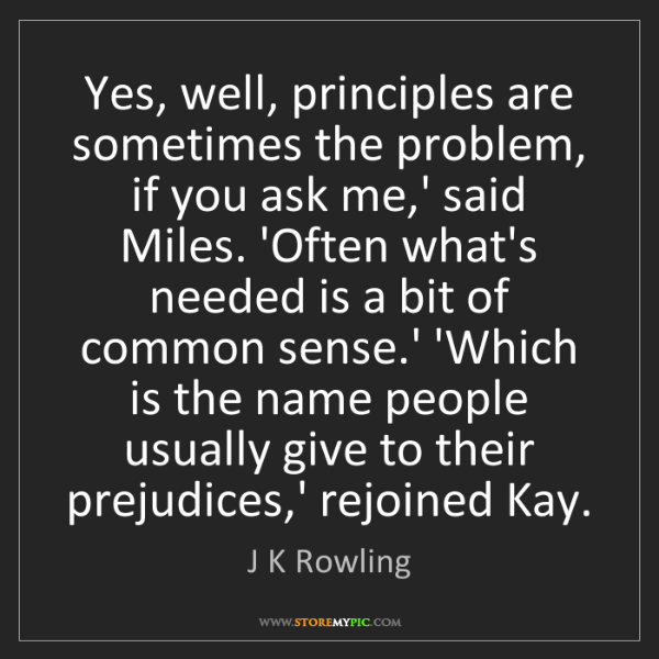 J K Rowling: Yes, well, principles are sometimes the problem, if you...