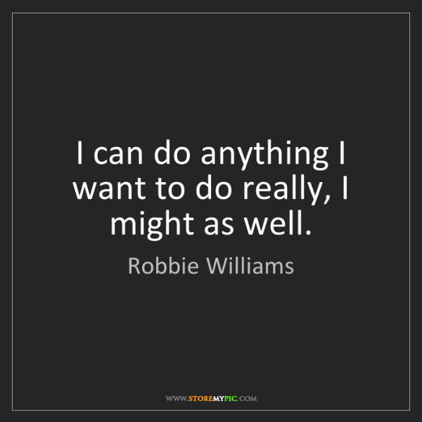 Robbie Williams: I can do anything I want to do really, I might as well.