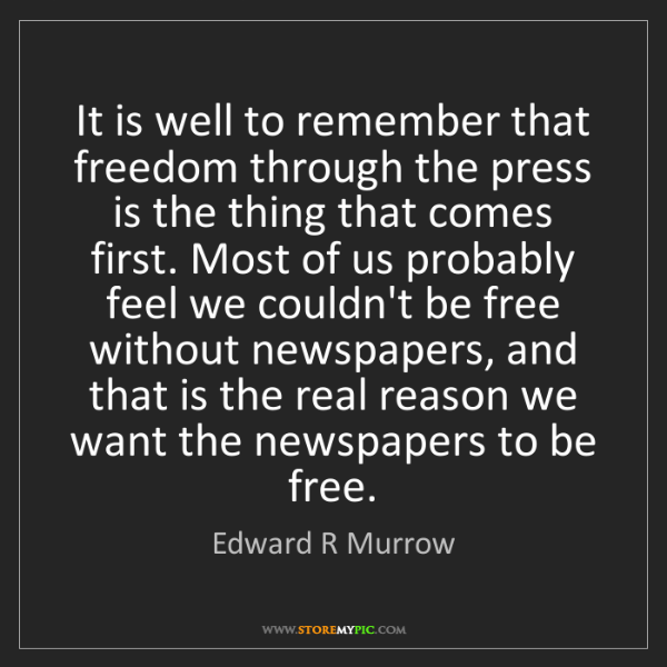 Edward R Murrow: It is well to remember that freedom through the press...