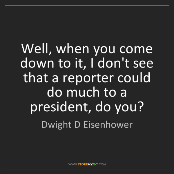 Dwight D Eisenhower: Well, when you come down to it, I don't see that a reporter...