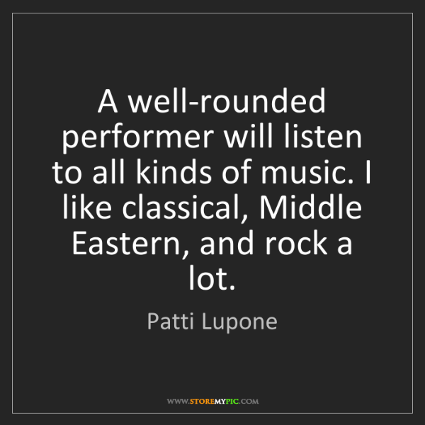 Patti Lupone: A well-rounded performer will listen to all kinds of...