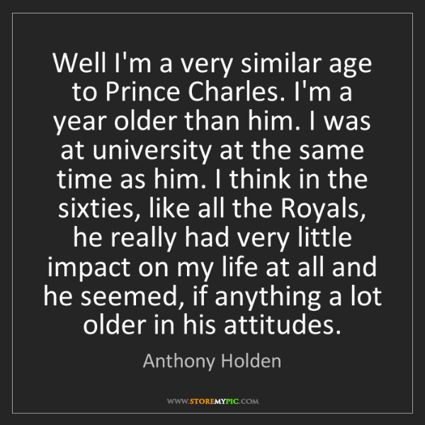 Anthony Holden: Well I'm a very similar age to Prince Charles. I'm a...
