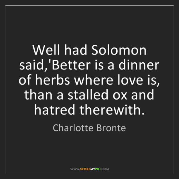 Charlotte Bronte: Well had Solomon said,'Better is a dinner of herbs where...