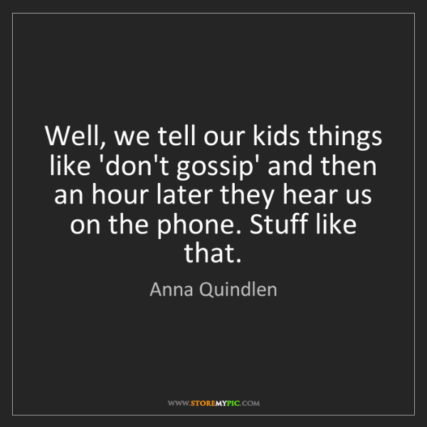 Anna Quindlen: Well, we tell our kids things like 'don't gossip' and...