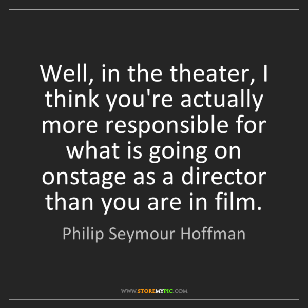Philip Seymour Hoffman: Well, in the theater, I think you're actually more responsible...