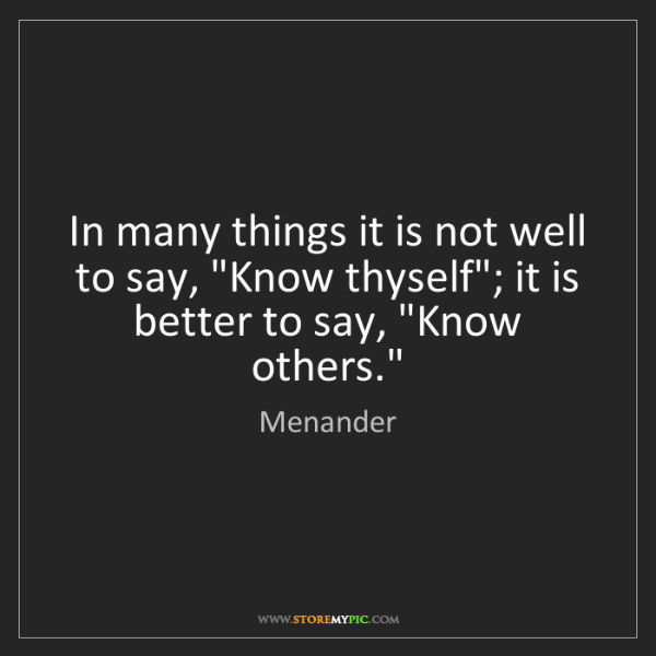 "Menander: In many things it is not well to say, ""Know thyself"";..."