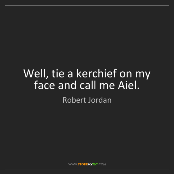 Robert Jordan: Well, tie a kerchief on my face and call me Aiel.