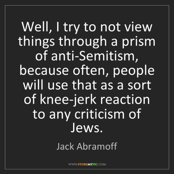 Jack Abramoff: Well, I try to not view things through a prism of anti-Semitism,...