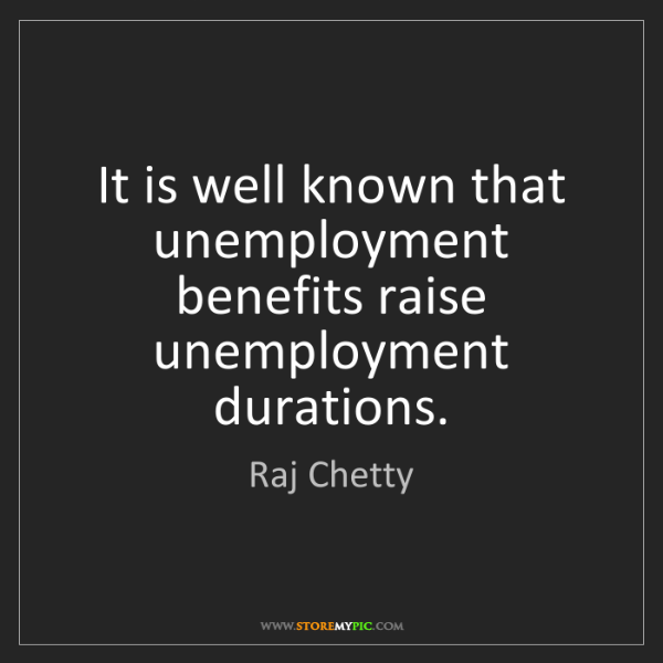 Raj Chetty: It is well known that unemployment benefits raise unemployment...