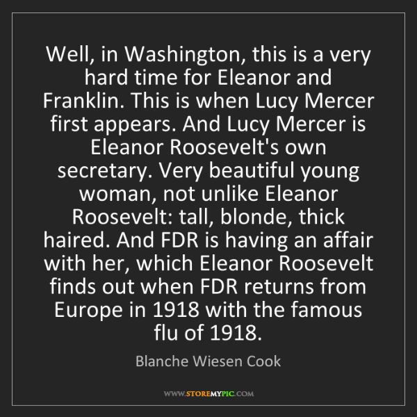 Blanche Wiesen Cook: Well, in Washington, this is a very hard time for Eleanor...