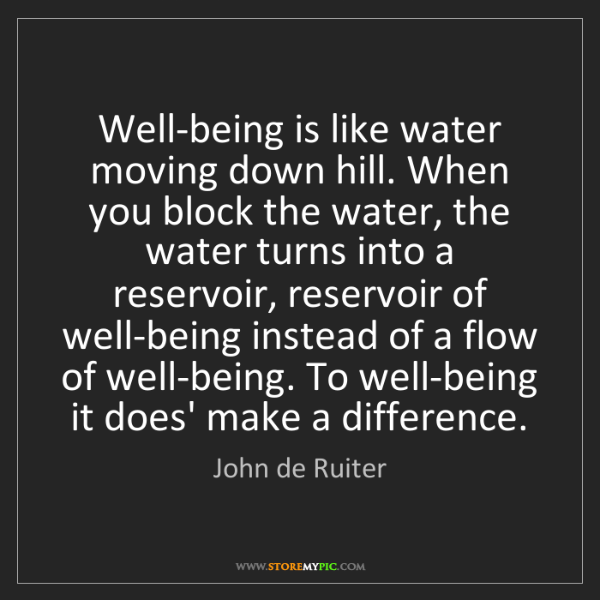 John de Ruiter: Well-being is like water moving down hill. When you block...