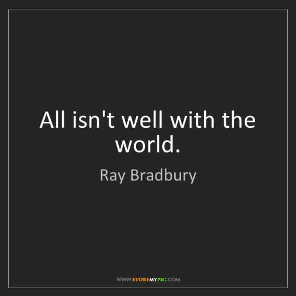 Ray Bradbury: All isn't well with the world.