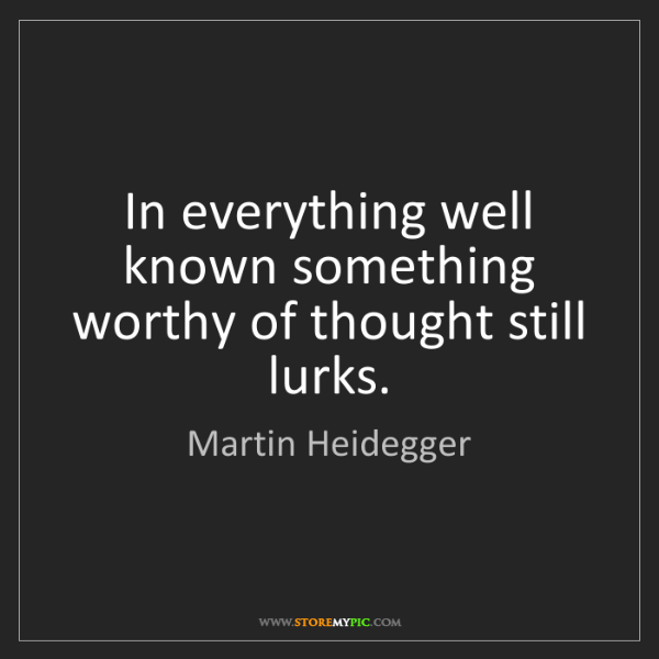 Martin Heidegger: In everything well known something worthy of thought...