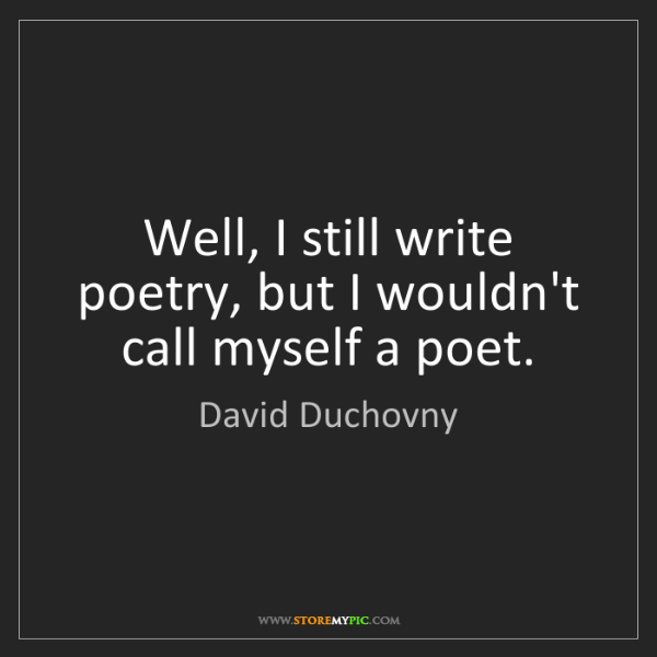 David Duchovny: Well, I still write poetry, but I wouldn't call myself...