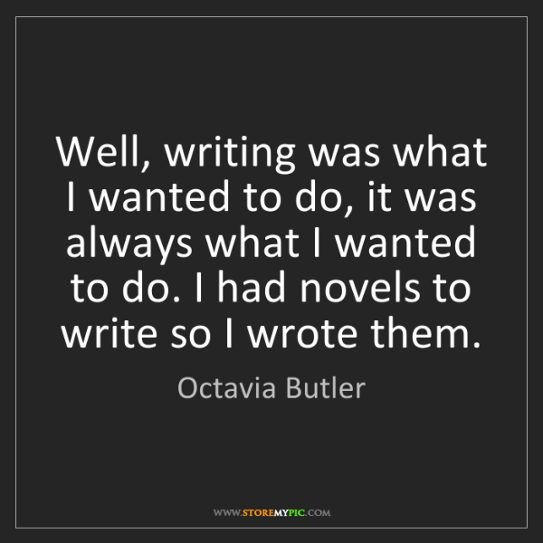 Octavia Butler: Well, writing was what I wanted to do, it was always...
