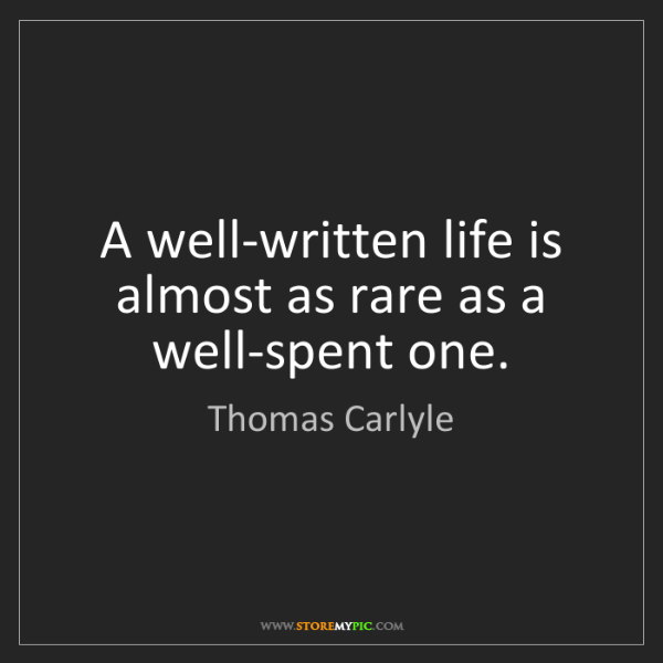Thomas Carlyle: A well-written life is almost as rare as a well-spent...