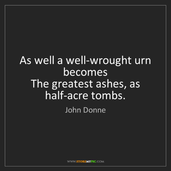 John Donne: As well a well-wrought urn becomes   The greatest ashes,...