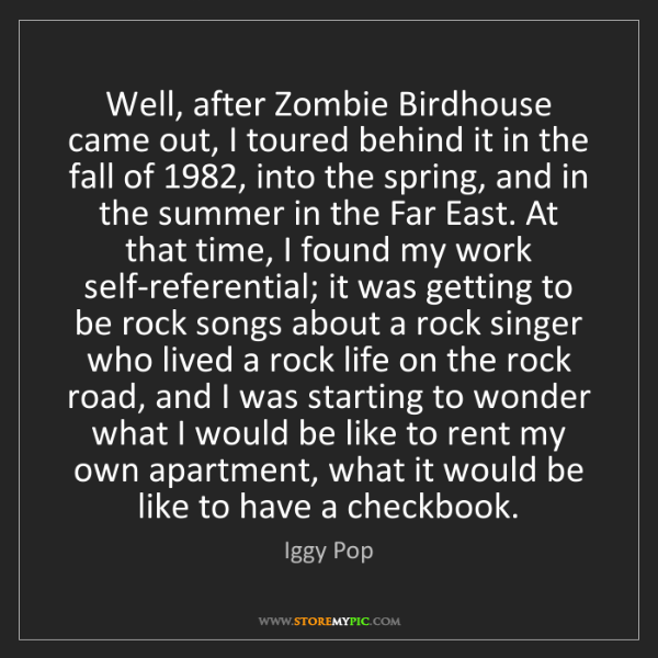 Iggy Pop: Well, after Zombie Birdhouse came out, I toured behind...