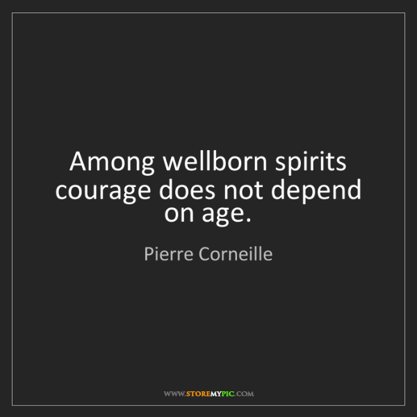 Pierre Corneille: Among wellborn spirits courage does not depend on age.