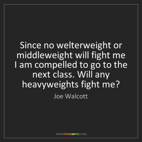 Joe Walcott: Since no welterweight or middleweight will fight me I...