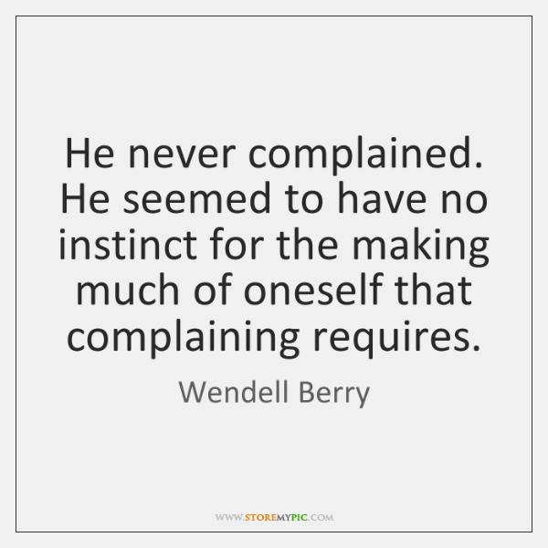 He never complained. He seemed to have no instinct for the making ...