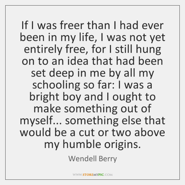 If I was freer than I had ever been in my life, ...