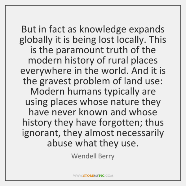 But in fact as knowledge expands globally it is being lost locally. ...
