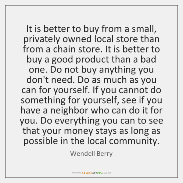 It is better to buy from a small, privately owned local store ...