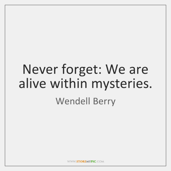 Never forget: We are alive within mysteries.