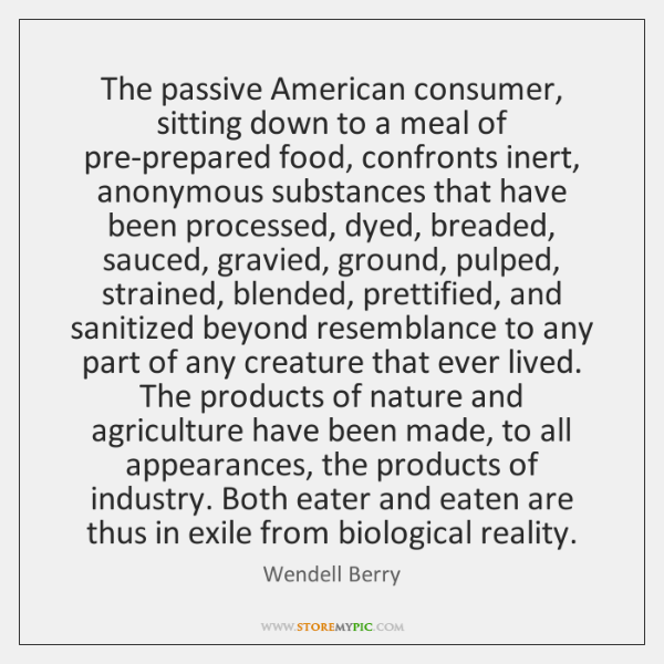 The passive American consumer, sitting down to a meal of pre-prepared food, ...