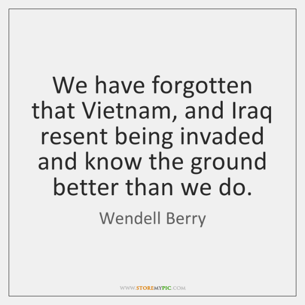 We have forgotten that Vietnam, and Iraq resent being invaded and know ...