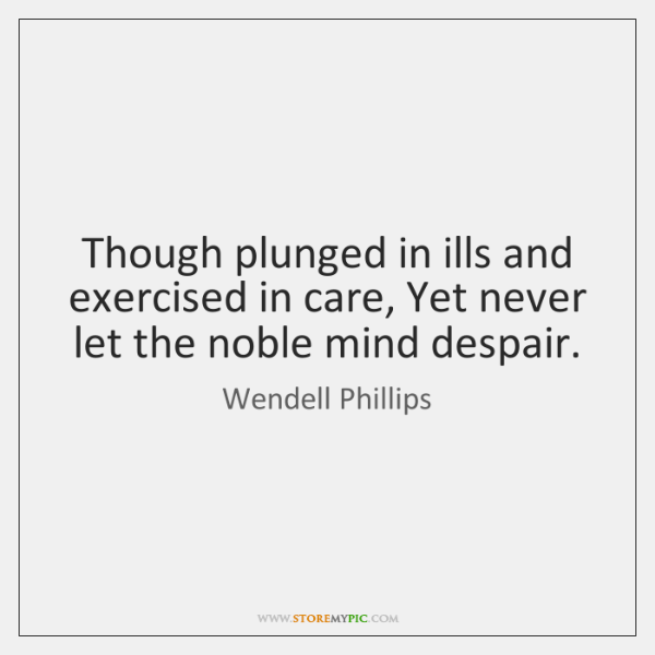 Though plunged in ills and exercised in care, Yet never let the ...